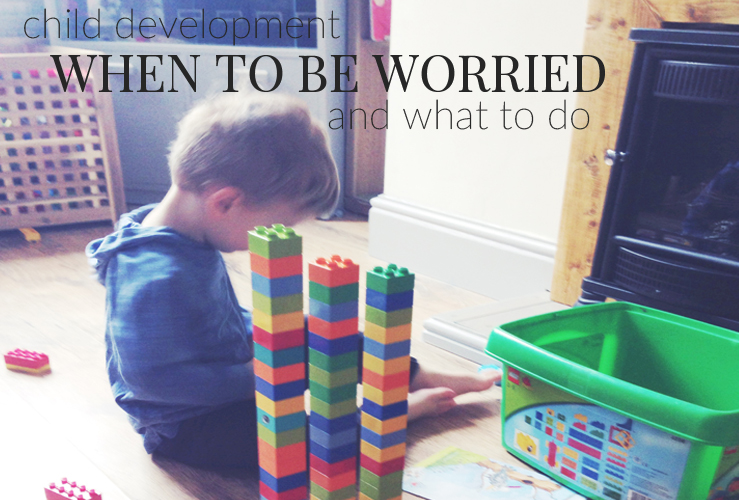 CHILD DEVELOPMENT | WHEN TO BE WORRIED & WHAT TO DO