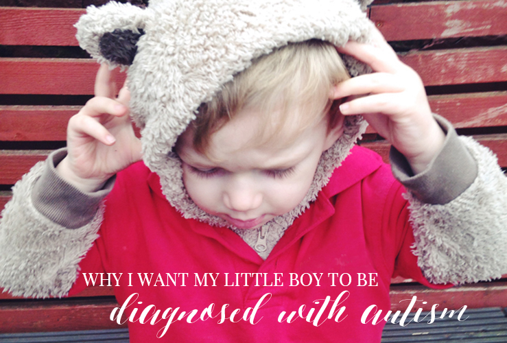 WHY I WANT MY LITTLE BOY TO BE DIAGNOSED WITH AUTISM